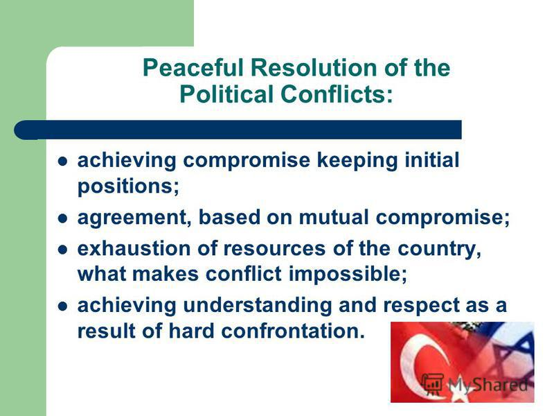 Peaceful Resolution of the Political Conflicts: achieving compromise keeping initial positions; agreement, based on mutual compromise; exhaustion of resources of the country, what makes conflict impossible; achieving understanding and respect as a re