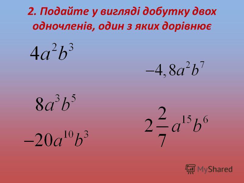 2. Подайте у вигляді добутку двох одночленів, один з яких дорівнює