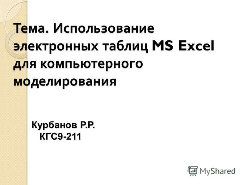 Тема. Использование электронных таблиц MS Excel для компьютерного моделирования Курбанов Р.Р. КГС9-211 КГС9-211