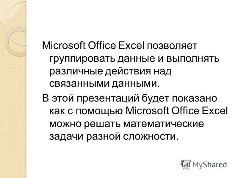 Microsoft Office Excel позволяет группировать данные и выполнять различные действия над связанными данными. В этой презентаций будет показано как с помощью Microsoft Office Excel можно решать математические задачи разной сложности.