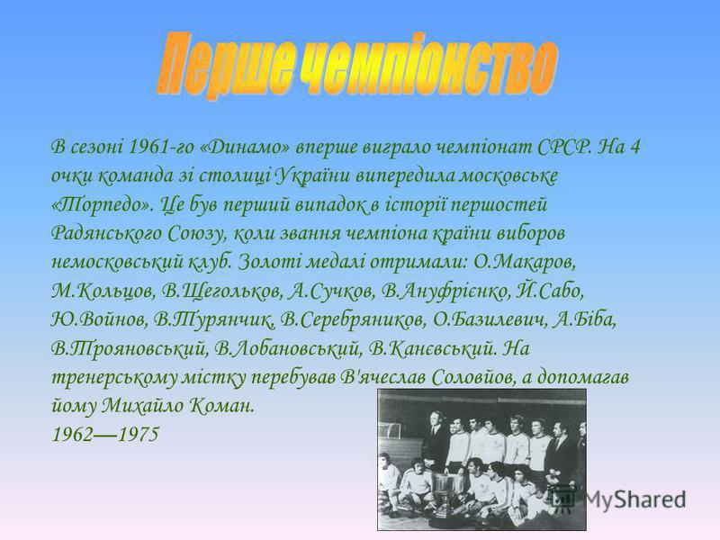В сезоні 1961-го «Динамо» вперше виграло чемпіонат СРСР. На 4 очки команда зі столиці України випередила московське «Торпедо». Це був перший випадок в історії першостей Радянського Союзу, коли звання чемпіона країни виборов немосковський клуб. Золоті