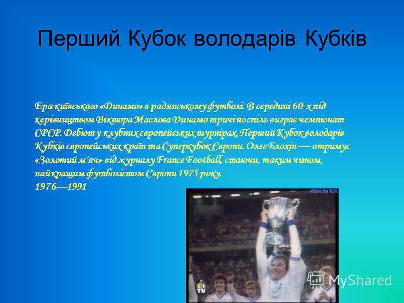 Перший Кубок володарів Кубків Ера київського «Динамо» в радянському футболі. В середині 60-х під керівництвом Віктора Маслова Динамо тричі поспіль виграє чемпіонат СРСР. Дебют у клубних європейських турнірах. Перший Кубок володарів Кубків європейськи