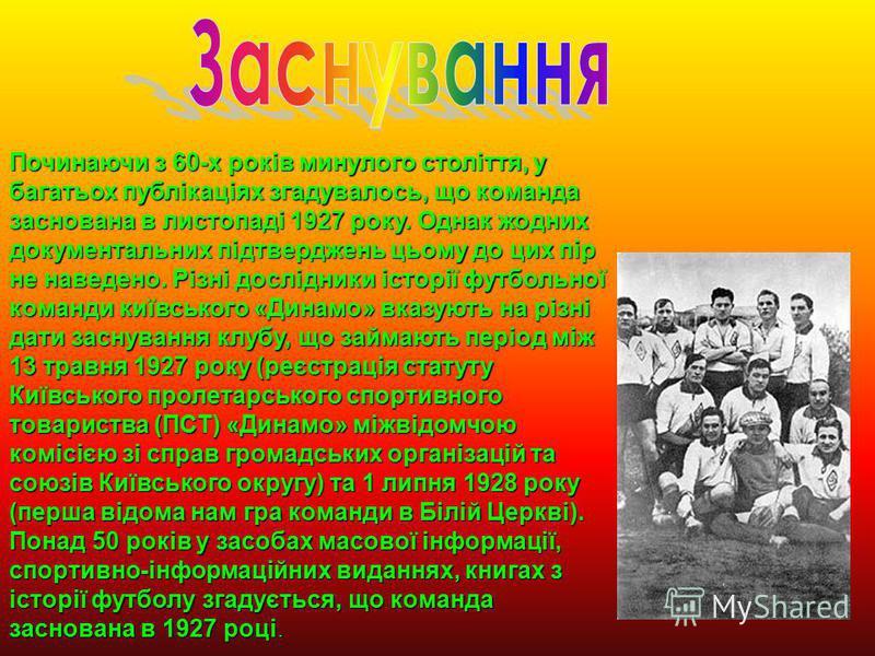 Починаючи з 60-х років минулого століття, у багатьох публікаціях згадувалось, що команда заснована в листопаді 1927 року. Однак жодних документальних підтверджень цьому до цих пір не наведено. Різні дослідники історії футбольної команди київського «Д