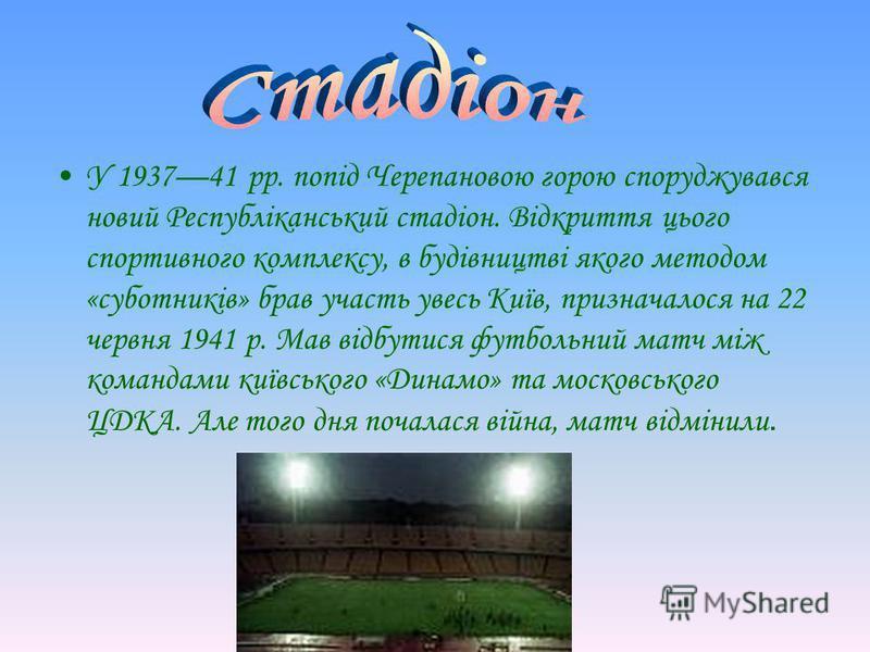 У 193741 рр. попід Черепановою горою споруджувався новий Республіканський стадіон. Відкриття цього спортивного комплексу, в будівництві якого методом «суботників» брав участь увесь Київ, призначалося на 22 червня 1941 р. Мав відбутися футбольний матч
