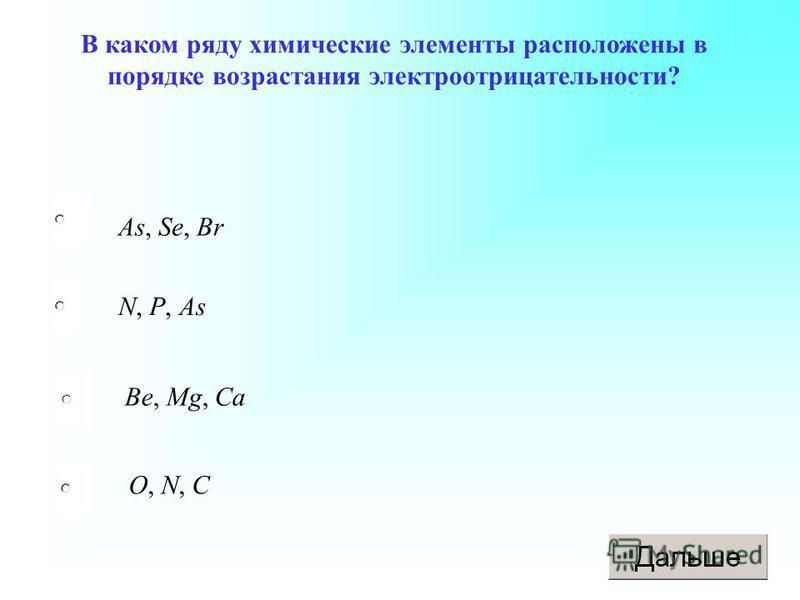 As, Se, Br Be, Mg, Ca O, N, C N, P, As В каком ряду химические элементы расположены в порядке возрастания электроотрицательности?