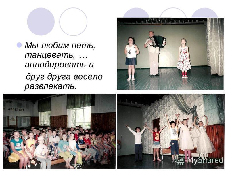 Мы любим петь, танцевать, … аплодировать и друг друга весело развлекать.