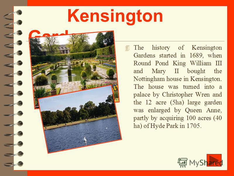 Kensington Gardens 4 The history of Kensington Gardens started in 1689, when Round Pond King William III and Mary II bought the Nottingham house in Kensington. The house was turned into a palace by Christopher Wren and the 12 acre (5ha) large garden