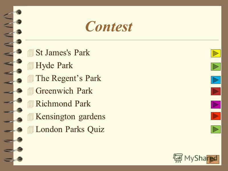 Contest 4 St James's Park 4 Hyde Park 4 The Regents Park 4 Greenwich Park 4 Richmond Park 4 Kensington gardens 4 London Parks Quiz