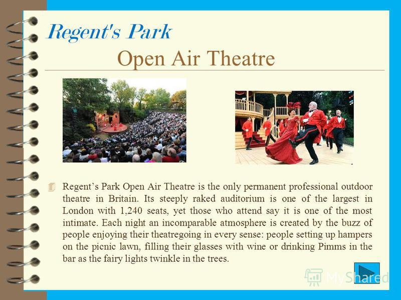 Regent's Park Open Air Theatre 4 Regents Park Open Air Theatre is the only permanent professional outdoor theatre in Britain. Its steeply raked auditorium is one of the largest in London with 1,240 seats, yet those who attend say it is one of the mos