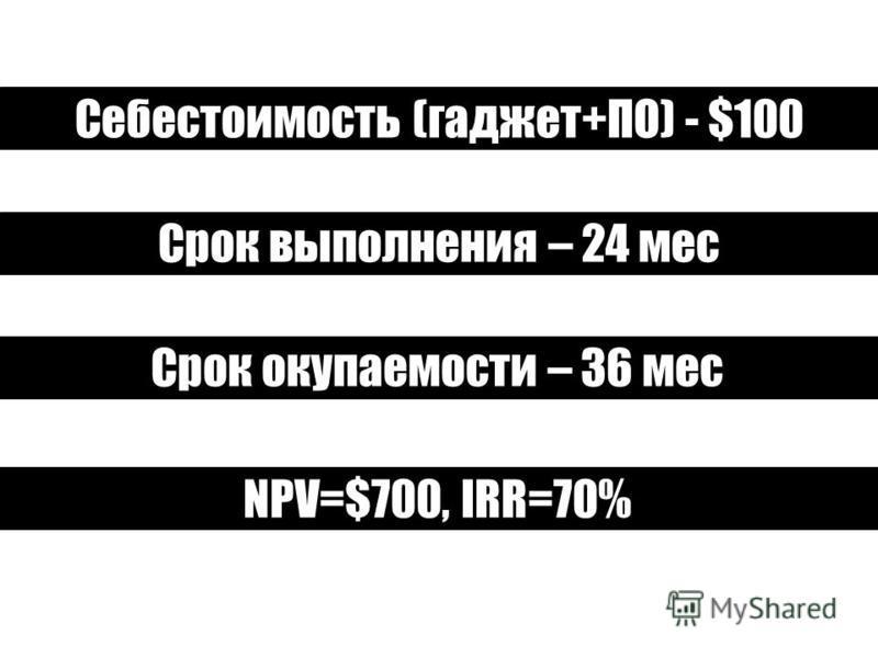 Себестоимость (гаджет+ПО) - $100 Срок выполнения – 24 мес Срок окупаемости – 36 мес NPV=$700, IRR=70%