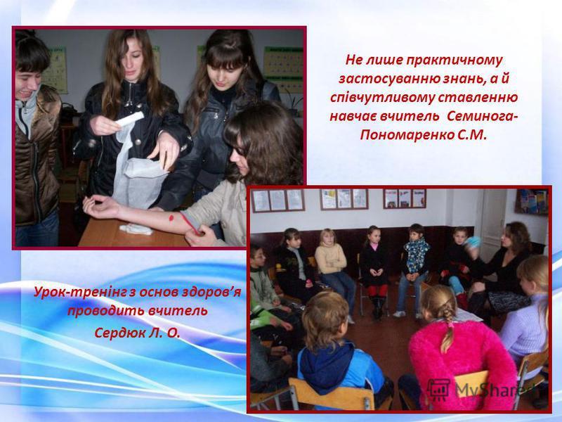 Урок-тренінг з основ здоровя проводить вчитель Сердюк Л. О. Не лише практичному застосуванню знань, а й співчутливому ставленню навчає вчитель Семинога- Пономаренко С.М.