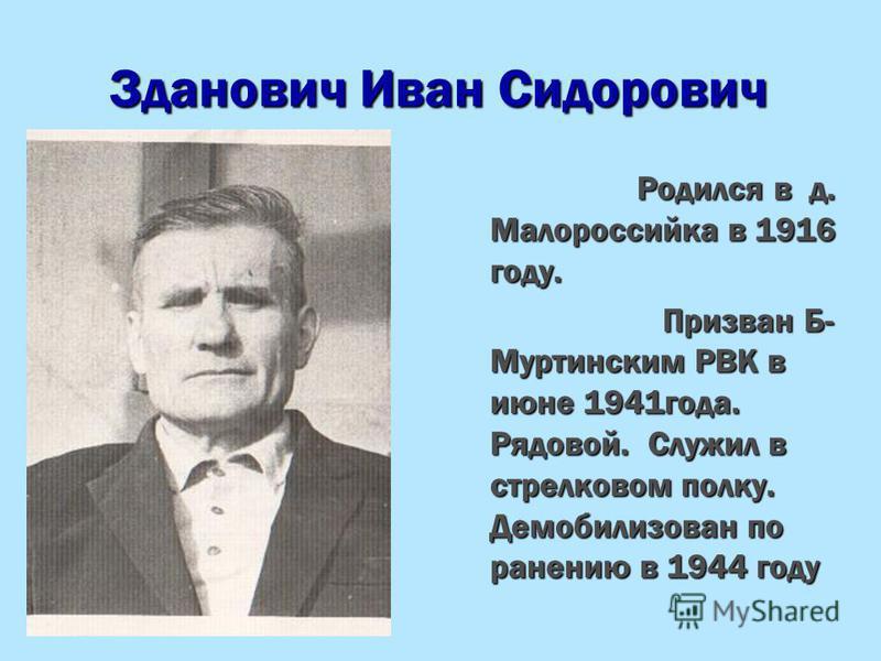 Зданович Иван Сидорович Родился в д. Малороссийка в 1916 году. Родился в д. Малороссийка в 1916 году. Призван Б- Муртинским РВК в июне 1941 года. Рядовой. Служил в стрелковом полку. Демобилизован по ранению в 1944 году Призван Б- Муртинским РВК в июн