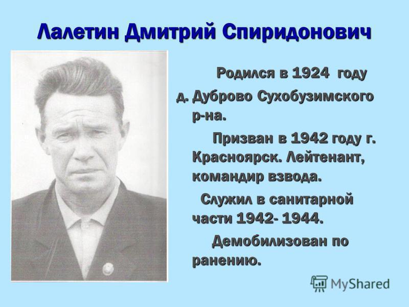 Лалетин Дмитрий Спиридонович Родился в 1924 году Родился в 1924 году д. Дуброво Сухобузимского р-на. Призван в 1942 году г. Красноярск. Лейтенант, командир взвода. Призван в 1942 году г. Красноярск. Лейтенант, командир взвода. Служил в санитарной час