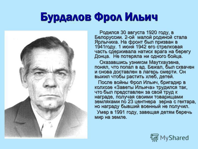 Бурдалов Фрол Ильич Родился 30 августа 1920 году, в Белоруссии. 2-ой малой родиной стала Ярлычиха. На фронт был призван в 1941 году. 1 июня 1942 его стрелковая часть сдерживала натиск врага на берегу Донца. Не потеряла ни одного бойца. Родился 30 авг