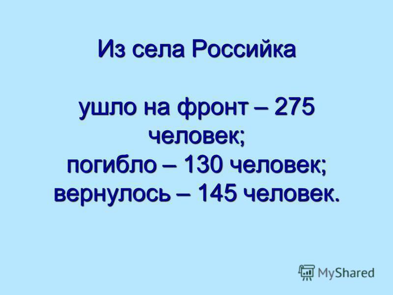 Из села Российка ушло на фронт – 275 человек; погибло – 130 человек; вернулось – 145 человек.