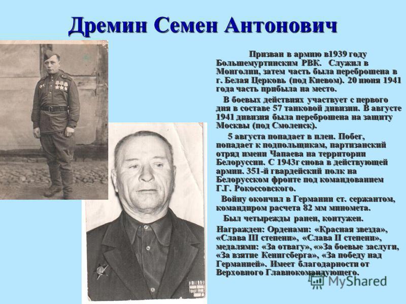 Дремин Семен Антонович Призван в армию в 1939 году Большемуртинским РВК. Служил в Монголии, затем часть была переброшена в г. Белая Церковь (под Киевом). 20 июня 1941 года часть прибыла на место. Призван в армию в 1939 году Большемуртинским РВК. Служ
