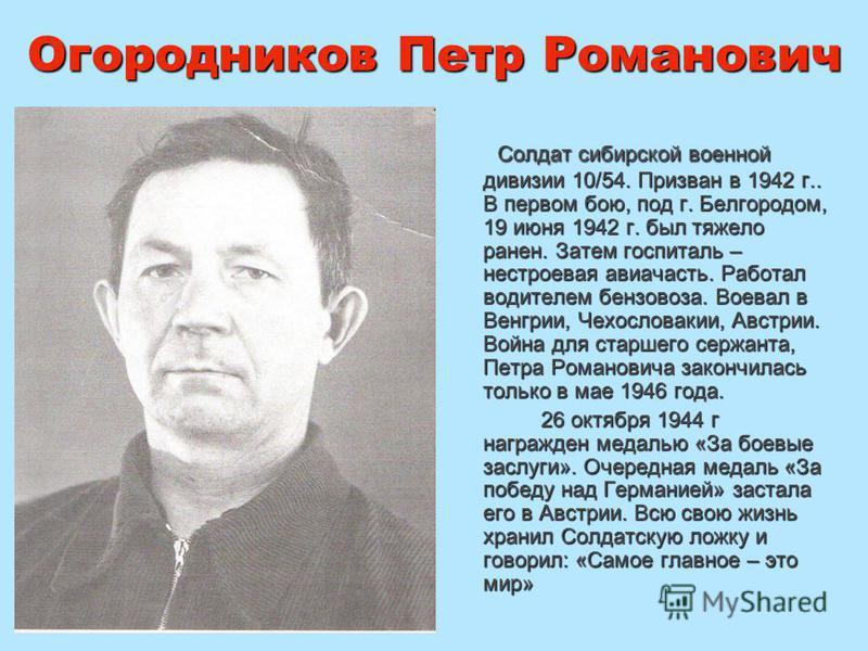 Огородников Петр Романович Солдат сибирской военной дивизии 10/54. Призван в 1942 г.. В первом бою, под г. Белгородом, 19 июня 1942 г. был тяжело ранен. Затем госпиталь – нестроевая авиачасть. Работал водителем бензовоза. Воевал в Венгрии, Чехословак