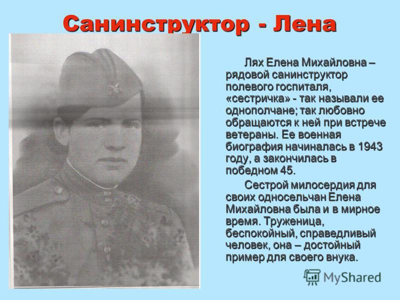 Санинструктор - Лена Лях Елена Михайловна – рядовой санинструктор полевого госпиталя, «сестричка» - так называли ее однополчане; так любовно обращаются к ней при встрече ветераны. Ее военная биография начиналась в 1943 году, а закончилась в победном