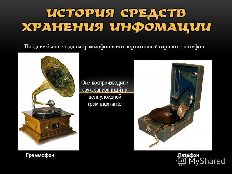 Позднее были созданы граммофон и его портативный вариант - патефон. Патефон Граммофон Они воспроизводили звук, записанный на целлулоидной грампластинке