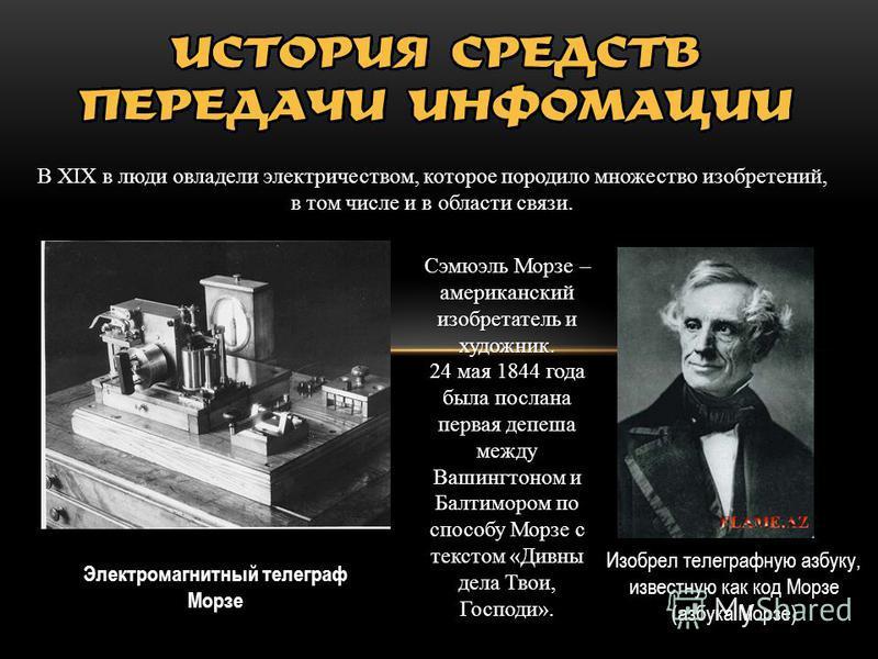 В XIX в люди овладели электричеством, которое породило множество изобретений, в том числе и в области связи. Электромагнитный телеграф Морзе Сэмюэль Морзе – американский изобретатель и художник. 24 мая 1844 года была послана первая депеша между Вашин