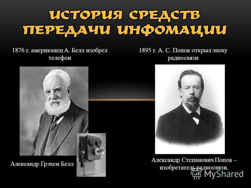 1876 г. американец А. Белл изобрел телефон 1895 г. А. С. Попов открыл эпоху радиосвязи Александр Грэхем Белл Александр Степанович Попов – изобретатель радиосвязи.