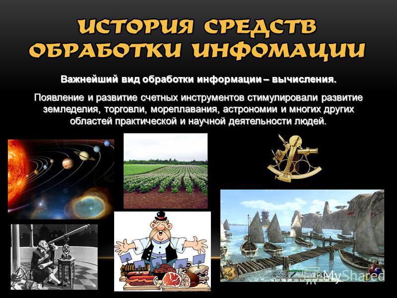 Важнейший вид обработки информации – вычисления. Появление и развитие счетных инструментов стимулировали развитие земледелия, торговли, мореплавания, астрономии и многих других областей практической и научной деятельности людей.