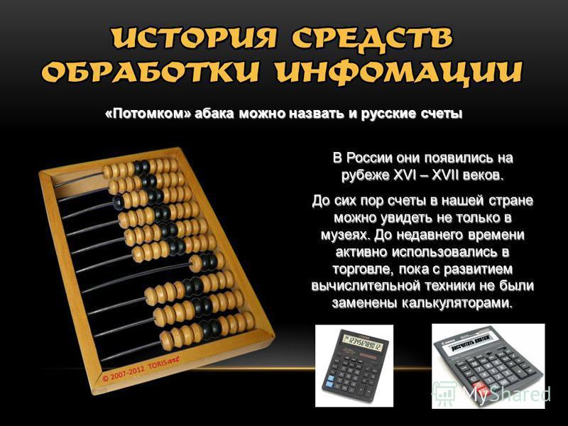 «Потомком» абака можно назвать и русские счеты В России они появились на рубеже XVI – XVII веков. До сих пор счеты в нашей стране можно увидеть не только в музеях. До недавнего времени активно использовались в торговле, пока с развитием вычислительно