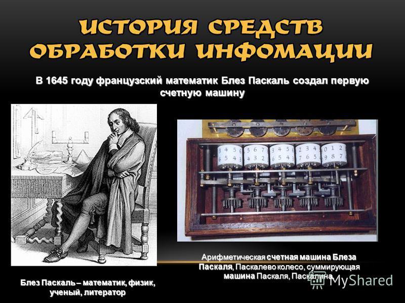 В 1645 году французский математик Блез Паскаль создал первую счетную машину Блез Паскаль – математик, физик, ученый, литератор Арифметическая счетная машина Блеза Паскаля, Паскалево колесо, суммирующая машина Паскаля, Паскалина.