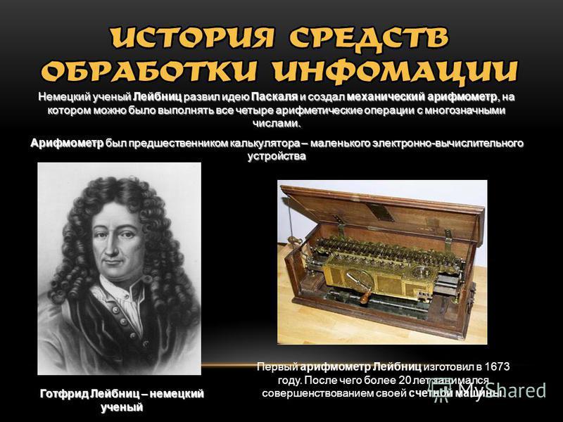 Немецкий ученый Лейбниц развил идею Паскаля и создал механический арифмометр, на котором можно было выполнять все четыре арифметические операции с многозначными числами. Арифмометр был предшественником калькулятора – маленького электронно-вычислитель