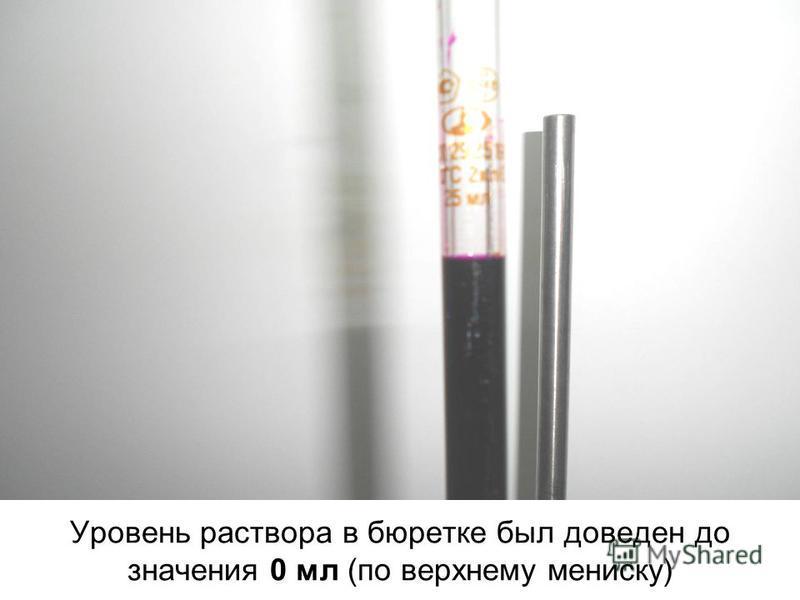 Уровень раствора в бюретке был доведен до значения 0 мл (по верхнему мениску)