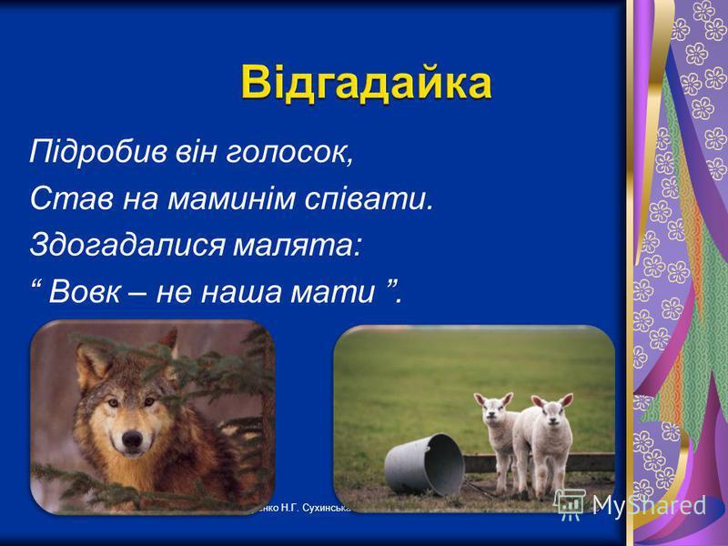 Лутченко Н.Г. Сухинська ЗОШ І ст.3 Підробив він голосок, Став на маминім співати. Здогадалися малята: Вовк – не наша мати.