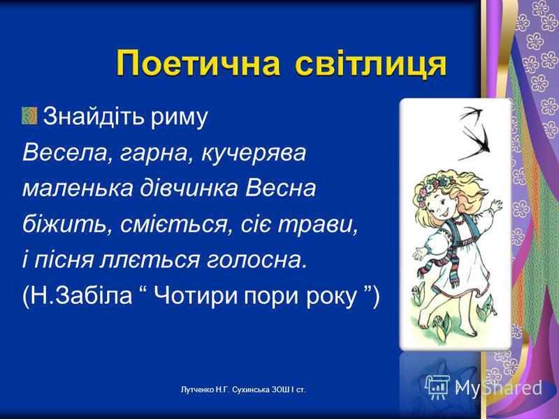 Лутченко Н.Г. Сухинська ЗОШ І ст.7 Знайдіть риму Весела, гарна, кучерява маленька дівчинка Весна біжить, сміється, сіє трави, і пісня ллється голосна. (Н.Забіла Чотири пори року )