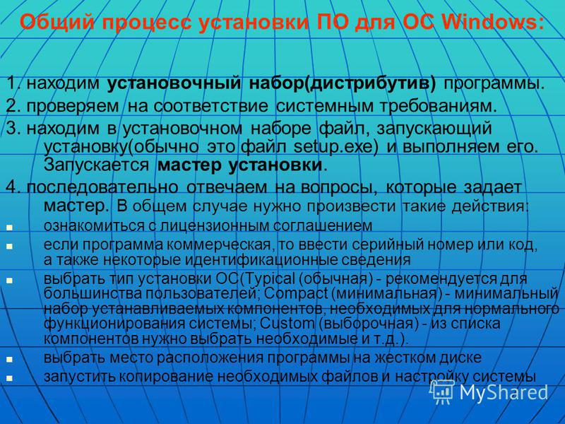 Общий процесс установки ПО для ОС Windows: 1. находим установочный набор(дистрибутив) программы. 2. проверяем на соответствие системным требованиям. 3. находим в установочном наборе файл, запускающий установку(обычно это файл setup.exe) и выполняем е