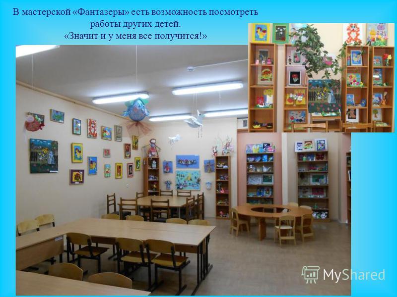 В мастерской «Фантазеры» есть возможность посмотреть работы других детей. «Значит и у меня все получится!»