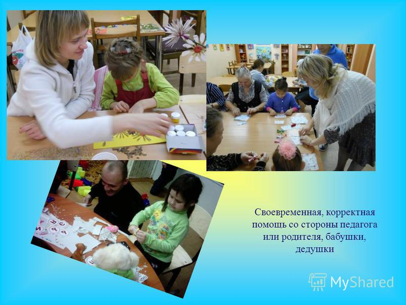 Своевременная, корректная помощь со стороны педагога или родителя, бабушки, дедушки