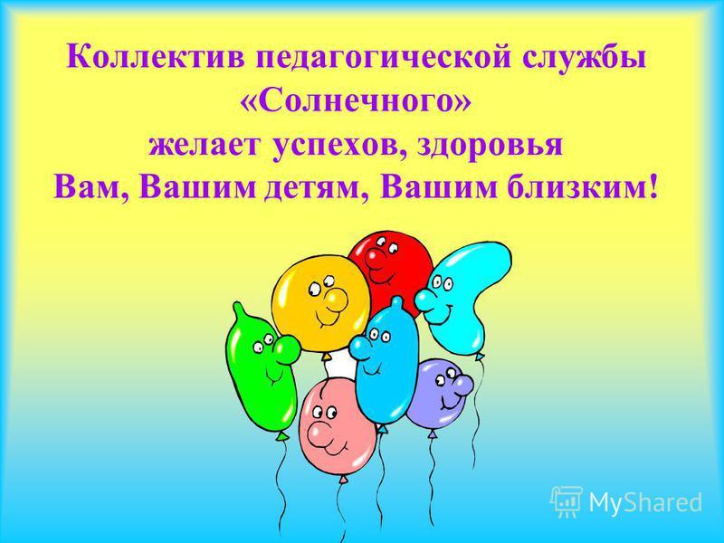 Коллектив педагогической службы «Солнечного» желает успехов, здоровья Вам, Вашим детям, Вашим близким!