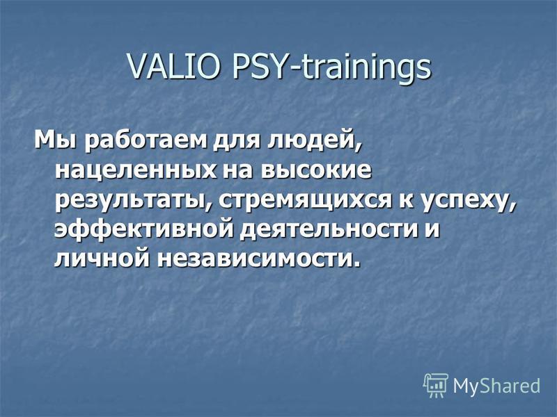 VALIO PSY-trainings Мы работаем для людей, нацеленных на высокие результаты, стремящихся к успеху, эффективной деятельности и личной независимости.