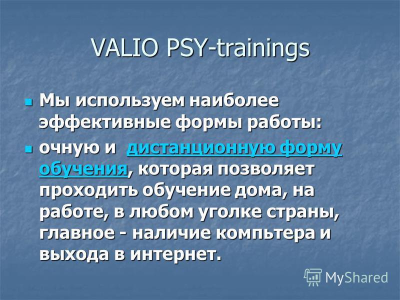 VALIO PSY-trainings Мы используем наиболее эффективные формы работы: Мы используем наиболее эффективные формы работы: очную и дистанционную форму обучения, которая позволяет проходить обучение дома, на работе, в любом уголке страны, главное - наличие