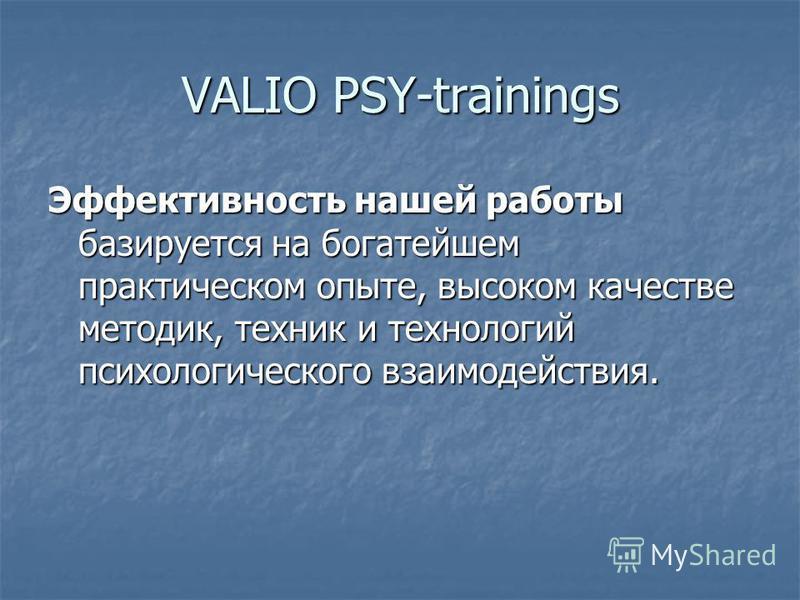 VALIO PSY-trainings Эффективность нашей работы базируется на богатейшем практическом опыте, высоком качестве методик, техник и технологий психологического взаимодействия.