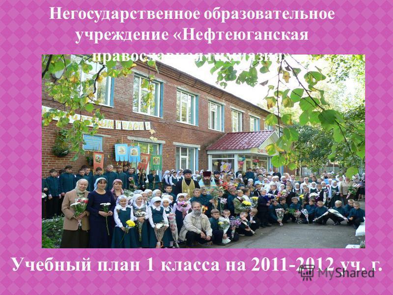 Учебный план 1 класса на 2011-2012 уч. г. Негосударственное образовательное учреждение «Нефтеюганская православная гимназия»