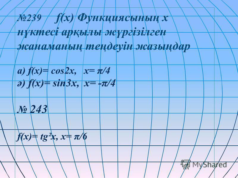 239 f(x) Функциясының х нүктесі арқылы жүргізілген жанаманың теңдеуін жазыңдар а) f(x)= cos2x, x= π/4 ә) f(x)= sin3x, x= -π/4 243 f(x)= tg²x, x= π/6