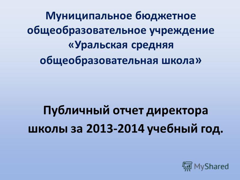 Публичный отчет директора школы за 2013-2014 учебный год. Муниципальное бюджетное общеобразовательное учреждение «Уральская средняя общеобразовательная школа »