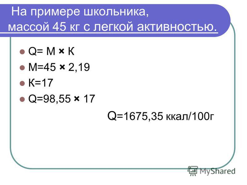 На примере школьника, массой 45 кг с легкой активностью. Q= М × К М=45 × 2,19 К=17 Q=98,55 × 17 Q =1675,35 ккал/100 г