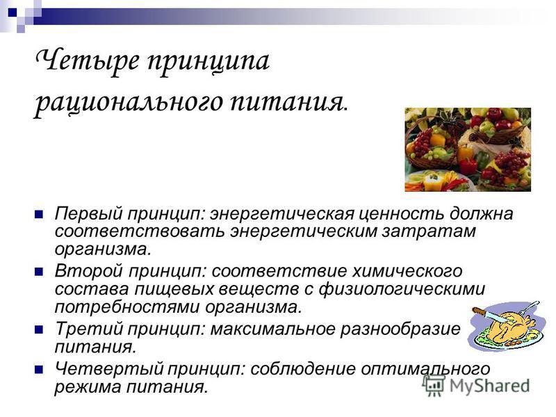 Четыре принципа рационального питания. Первый принцип: энергетическая ценность должна соответствовать энергетическим затратам организма. Второй принцип: соответствие химического состава пищевых веществ с физиологическими потребностями организма. Трет