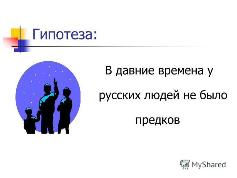 Цель исследования: Узнать, кто были предки русских людей и где они жили.