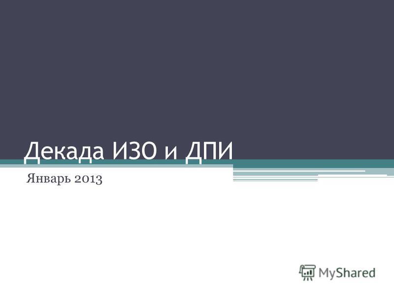 Декада ИЗО и ДПИ Январь 2013