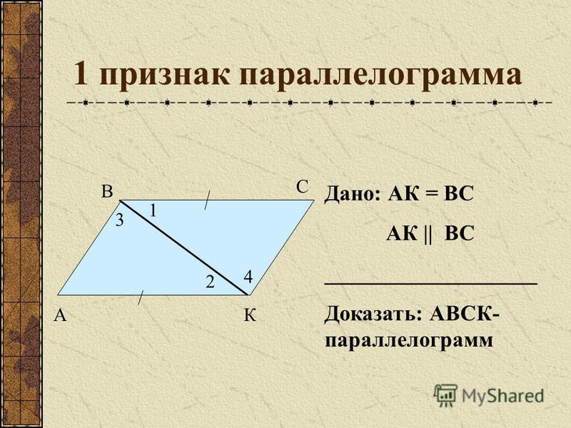 1 признак параллелограмма Дано: АК = ВС АК    ВС ___________________ Доказать: АВСК- параллелограмм А В С К 1 2 3 4