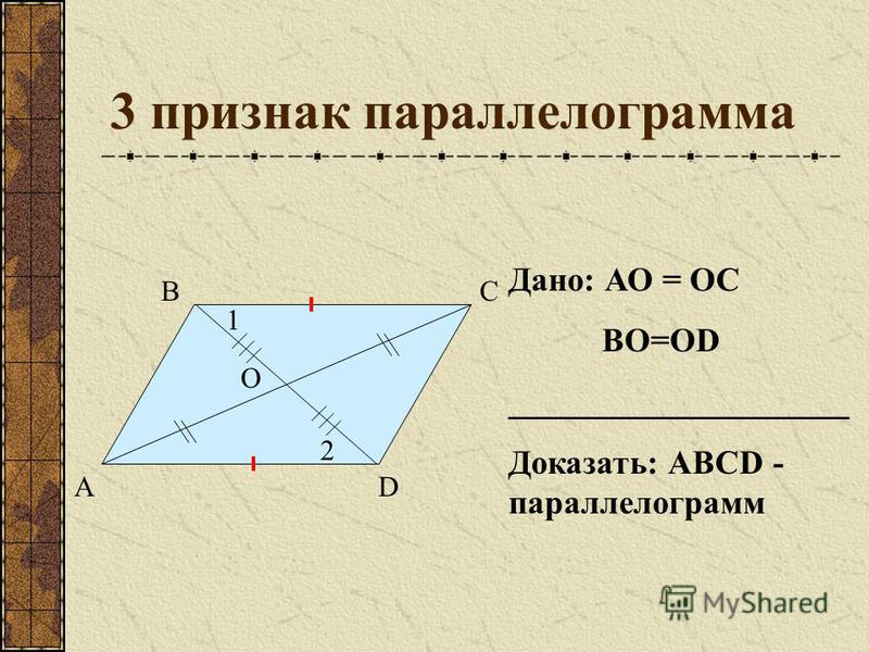 3 признак параллелограмма А ВС D О Дано: АО = ОС ВО=ОD ____________________ Доказать: АВСD - параллелограмм 1 2