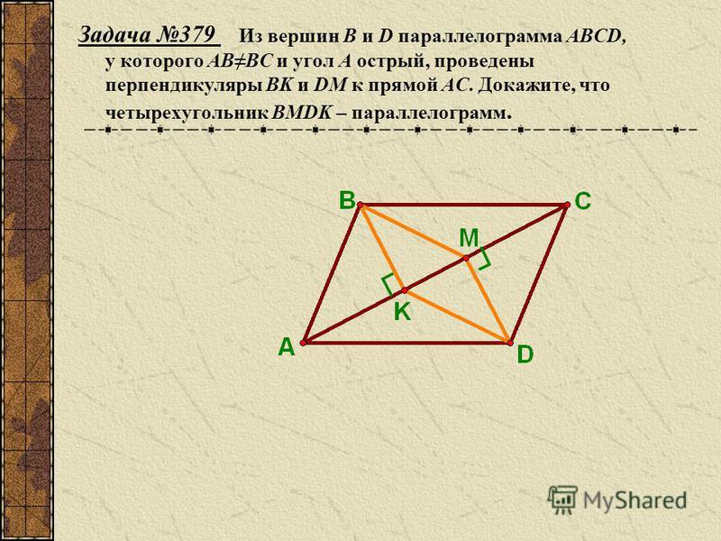 Задача 379 Из вершин B и D параллелограмма ABCD, у которого ABBC и угол А острый, проведены перпендикуляры BK и DM к прямой AC. Докажите, что четырехугольник BMDK – параллелограмм.