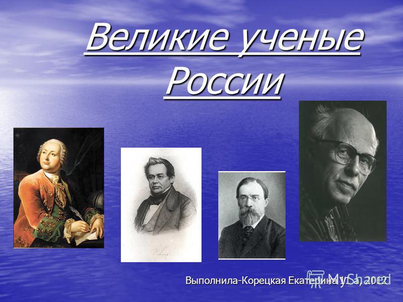 Великие ученые России Выполнила-Корецкая Екатерина 11 а, 2012